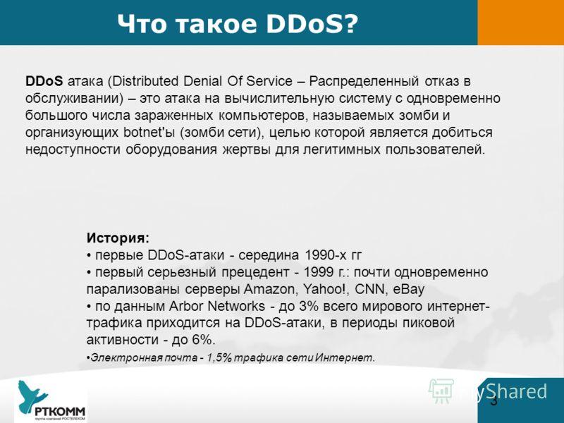 3 Что такое DDoS? DDoS атака (Distributed Denial Of Service – Распределенный отказ в обслуживании) – это атака на вычислительную систему с одновременно большого числа зараженных компьютеров, называемых зомби и организующих botnet'ы (зомби сети), цель