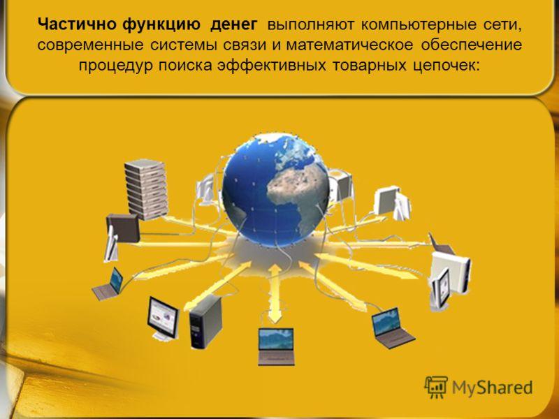 Частично функцию денег выполняют компьютерные сети, современные системы связи и математическое обеспечение процедур поиска эффективных товарных цепочек: