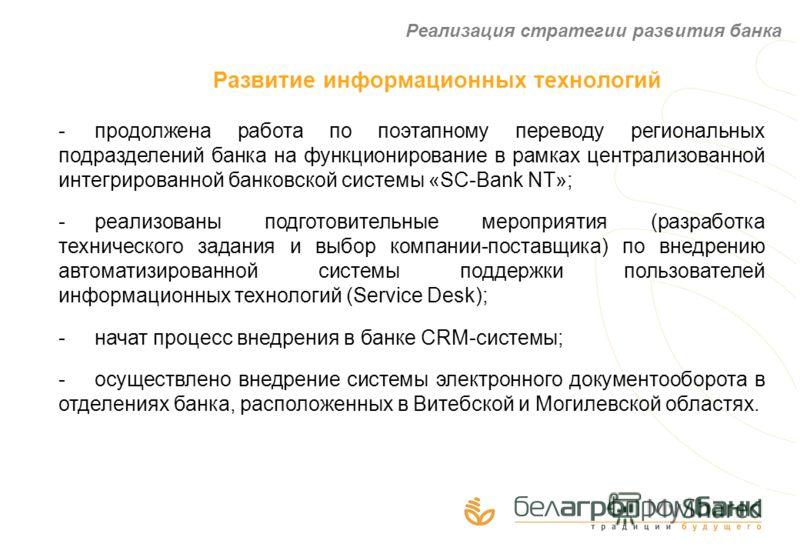 Развитие информационных технологий -продолжена работа по поэтапному переводу региональных подразделений банка на функционирование в рамках централизованной интегрированной банковской системы «SC-Bank NT»; -реализованы подготовительные мероприятия (ра