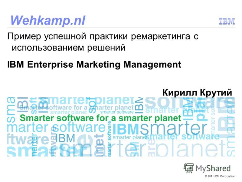 © 2011 IBM Corporation Wehkamp.nl Пример успешной практики ремаркетинга c использованием решений IBM Enterprise Marketing Management Кирилл Крутий