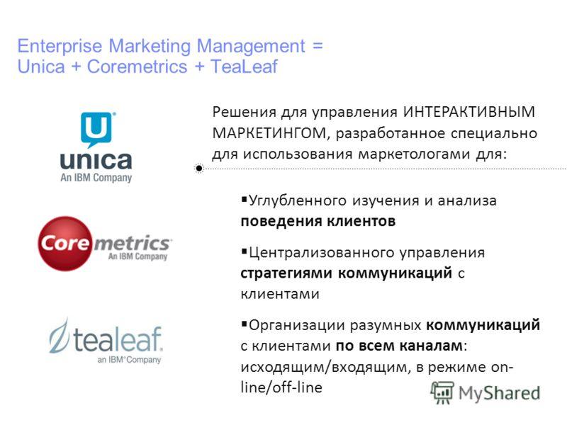 IBM Confidential Enterprise Marketing Management = Unica + Coremetrics + TeaLeaf Решения для управления ИНТЕРАКТИВНЫМ МАРКЕТИНГОМ, разработанное специально для использования маркетологами для: Углубленного изучения и анализа поведения клиентов Центра