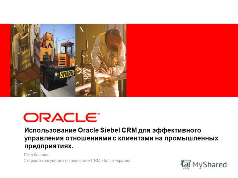 Использование Oracle Siebel CRM для эффективного управления отношениями с клиентами на промышленных предприятиях. Петр Ковадло Старший консультант по решениям CRM, Oracle Украина