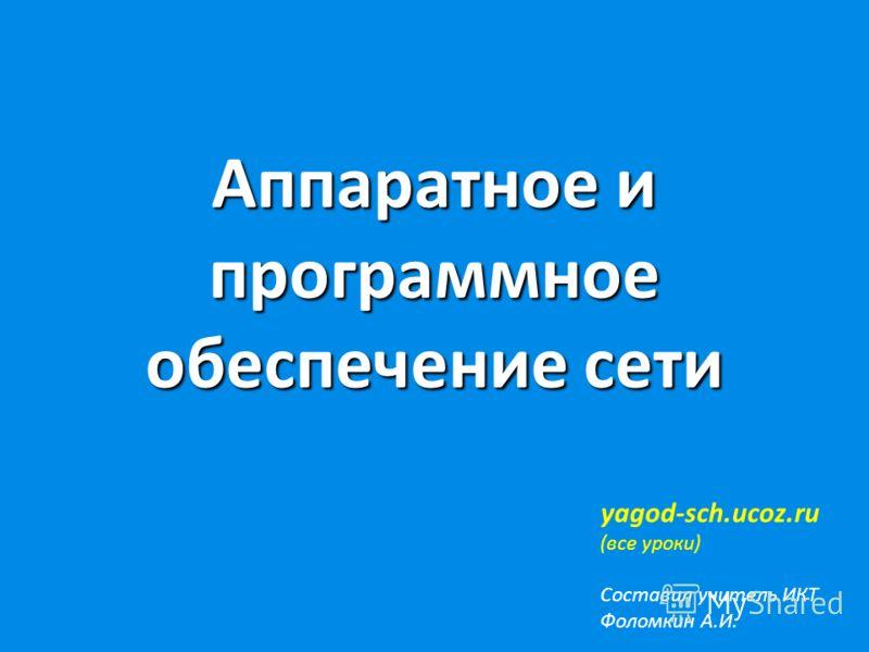 Аппаратное и программное обеспечение сети yagod-sch.ucoz.ru (все уроки) Составил учитель ИКТ Фоломкин А.И.