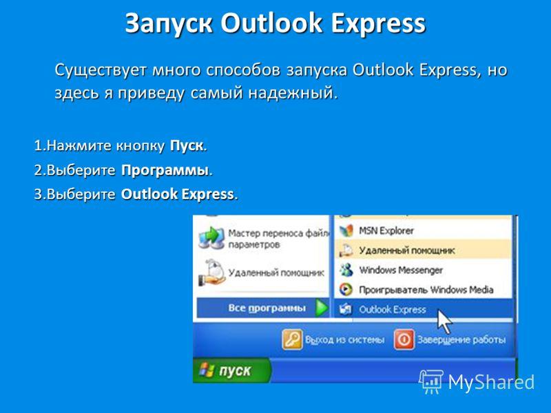 Запуск Outlook Express Существует много способов запуска Outlook Express, но здесь я приведу самый надежный. 1.Нажмите кнопку Пуск. 2.Выберите Программы. 3.Выберите Outlook Express.