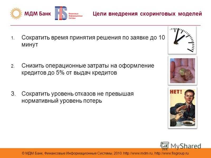 © МДМ Банк, Финансовые Информационные Системы, 2010. http://www.mdm.ru, http://www.fisgroup.ru Цели внедрения скоринговых моделей 1. Сократить время принятия решения по заявке до 10 минут 2. Снизить операционные затраты на оформление кредитов до 5% о