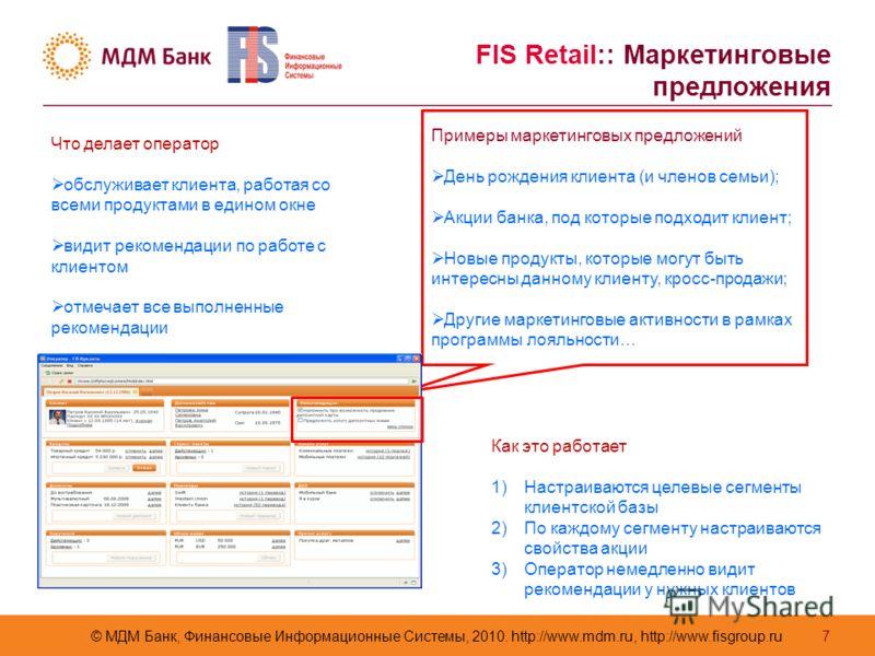 © МДМ Банк, Финансовые Информационные Системы, 2010. http://www.mdm.ru, http://www.fisgroup.ru 7 Что делает оператор обслуживает клиента, работая со всеми продуктами в едином окне видит рекомендации по работе с клиентом отмечает все выполненные реком
