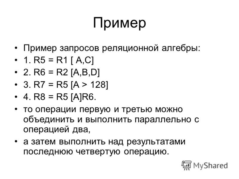 Пример Пример запросов реляционной алгебры: 1. R5 = R1 [ A,C] 2. R6 = R2 [A,B,D] 3. R7 = R5 [A > 128] 4. R8 = R5 [A]R6. то операции первую и третью можно объединить и выполнить параллельно с операцией два, а затем выполнить над результатами последнюю