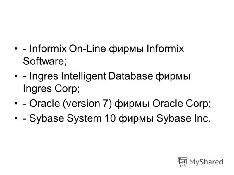 - Informix On-Line фирмы Informix Software; - Ingres Intelligent Database фирмы Ingres Corp; - Oracle (version 7) фирмы Oracle Corp; - Sybase System 10 фирмы Sybase Inc.