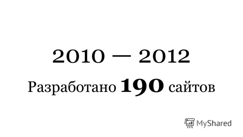 2010 2012 Разработано 190 сайтов