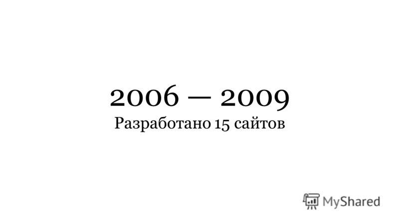 2006 2009 Разработано 15 сайтов