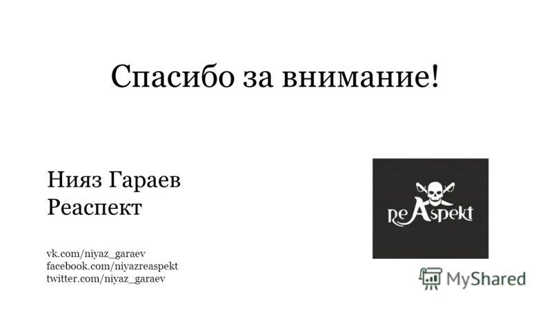 Спасибо за внимание! Нияз Гараев Реаспект vk.com/niyaz_garaev facebook.com/niyazreaspekt twitter.com/niyaz_garaev
