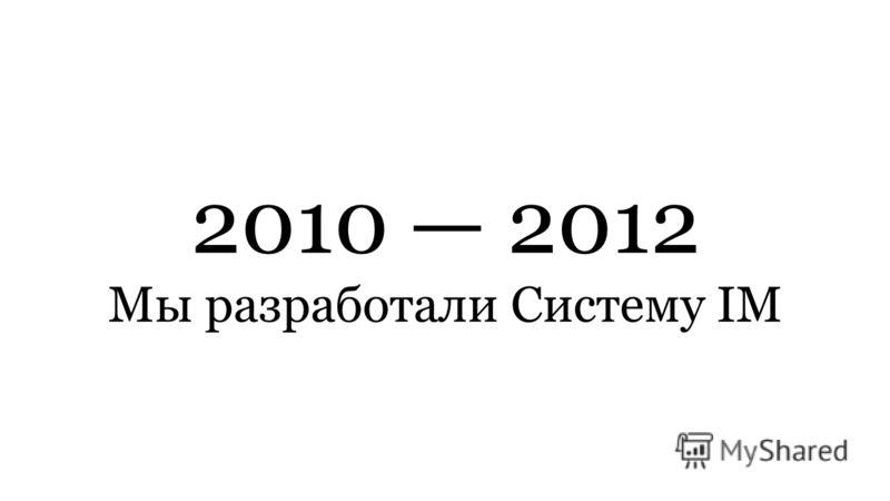 2010 2012 Мы разработали Систему IM