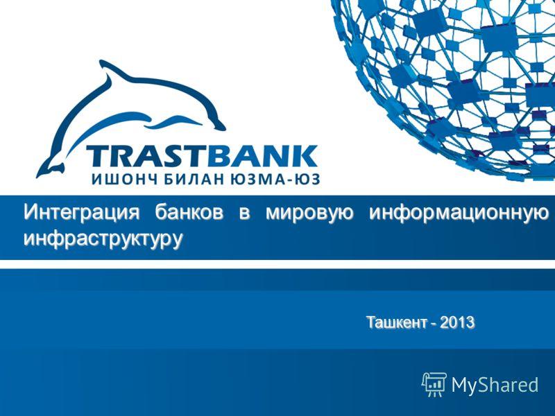 Ташкент - 2013 Ташкент - 2013 Интеграция банков в мировую информационную инфраструктуру