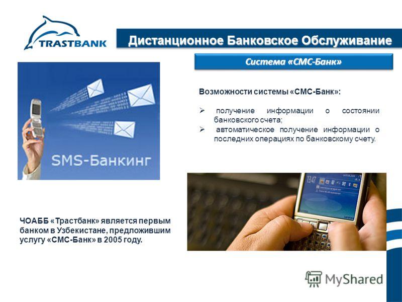 Дистанционное Банковское Обслуживание Система «СМС-Банк» Возможности системы «СМС-Банк»: получение информации о состоянии банковского счета; автоматическое получение информации о последних операциях по банковскому счету. ЧОАББ «Трастбанк» является пе