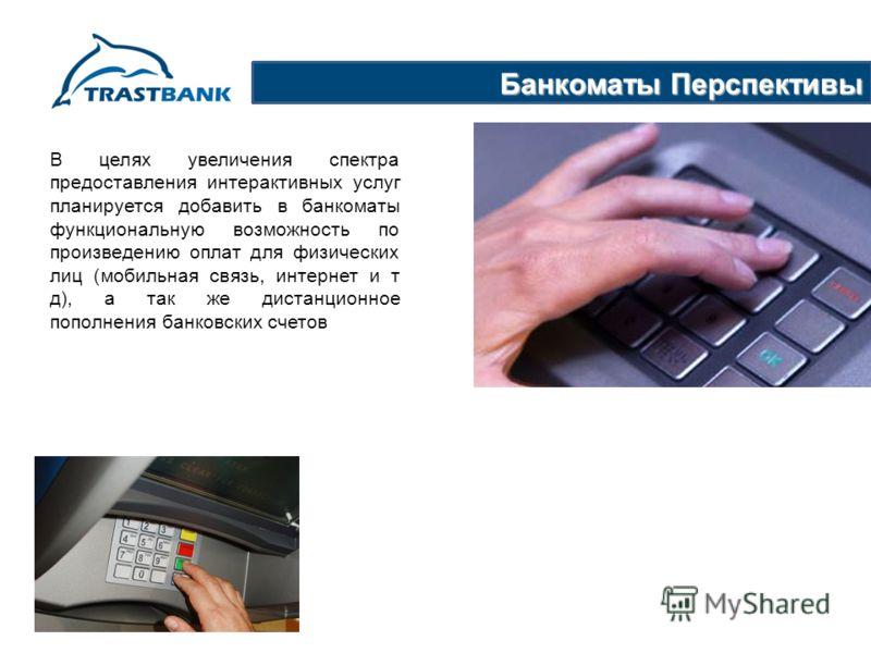 Банкоматы Перспективы В целях увеличения спектра предоставления интерактивных услуг планируется добавить в банкоматы функциональную возможность по произведению оплат для физических лиц (мобильная связь, интернет и т д), а так же дистанционное пополне