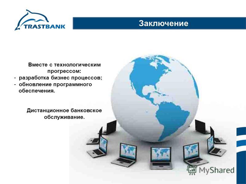 Вместе с технологическим прогрессом: - разработка бизнес процессов; - обновление программного обеспечения. Дистанционное банковское обслуживание. Заключение Заключение