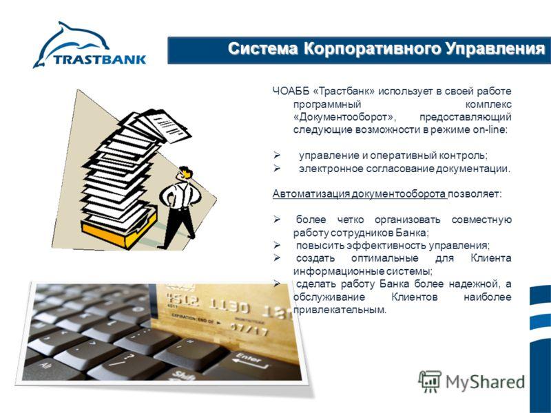 Система Корпоративного Управления ЧОАББ «Трастбанк» использует в своей работе программный комплекс «Документооборот», предоставляющий следующие возможности в режиме on-line: управление и оперативный контроль; электронное согласование документации. Ав