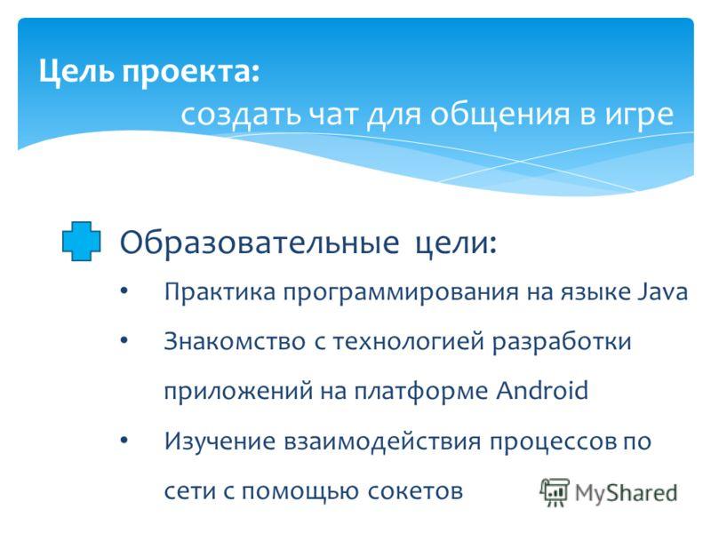 Цель проекта: создать чат для общения в игре Образовательные цели: Практика программирования на языке Java Знакомство с технологией разработки приложений на платформе Android Изучение взаимодействия процессов по сети с помощью сокетов