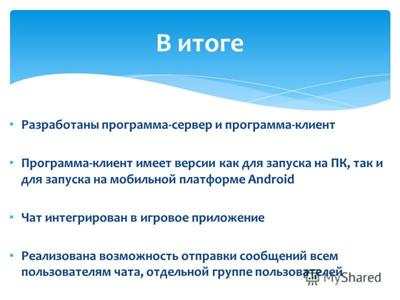 Разработаны программа-сервер и программа-клиент Программа-клиент имеет версии как для запуска на ПК, так и для запуска на мобильной платформе Android Чат интегрирован в игровое приложение Реализована возможность отправки сообщений всем пользователям