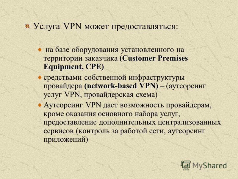 Услуга VPN может предоставляться: (Customer Premises Equipment, CPE) на базе оборудования установленного на территории заказчика (Customer Premises Equipment, CPE) (network-based VPN) – средствами собственной инфраструктуры провайдера (network-based