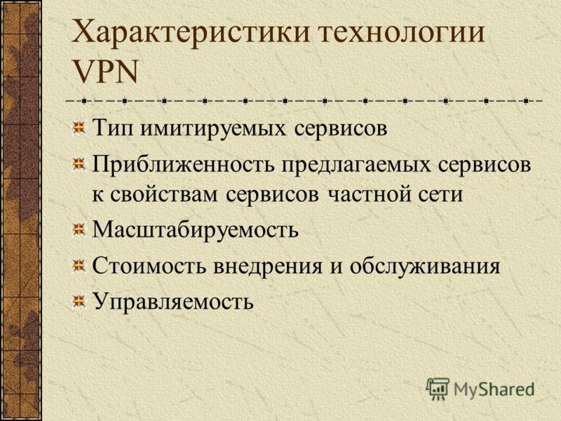 Характеристики технологии VPN Тип имитируемых сервисов Приближенность предлагаемых сервисов к свойствам сервисов частной сети Масштабируемость Стоимость внедрения и обслуживания Управляемость