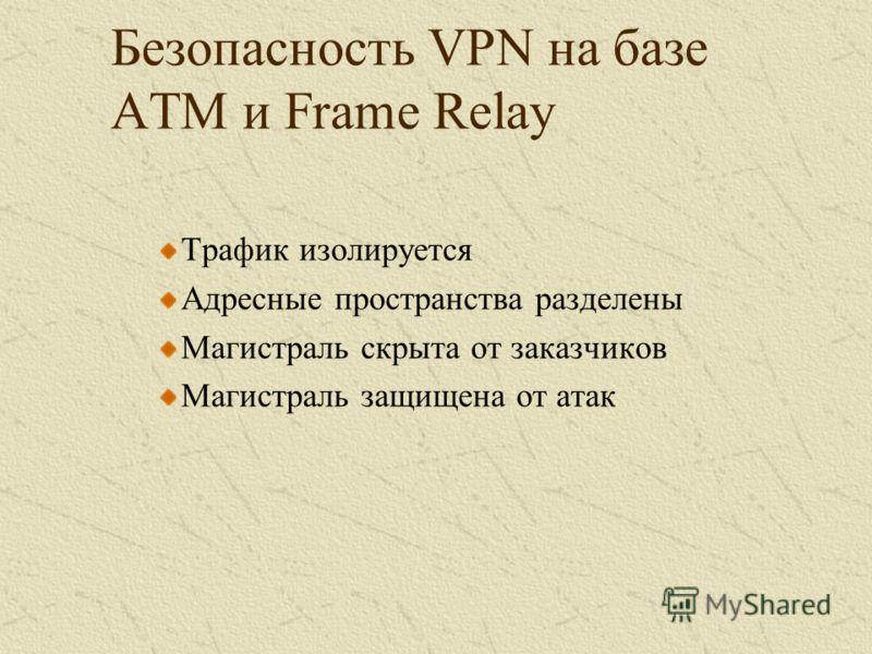 Безопасность VPN на базе ATM и Frame Relay Трафик изолируется Адресные пространства разделены Магистраль скрыта от заказчиков Магистраль защищена от атак