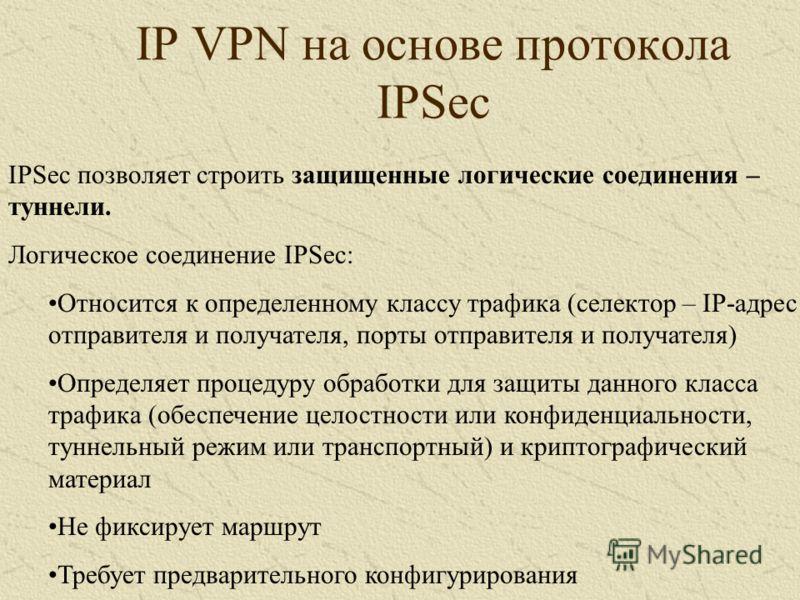 IP VPN на основе протокола IPSec IPSec позволяет строить защищенные логические соединения – туннели. Логическое соединение IPSec: Относится к определенному классу трафика (селектор – IP-адрес отправителя и получателя, порты отправителя и получателя)