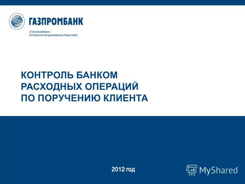 2012 год «Газпромбанк» (Открытое акционерное общество) КОНТРОЛЬ БАНКОМ РАСХОДНЫХ ОПЕРАЦИЙ ПО ПОРУЧЕНИЮ КЛИЕНТА