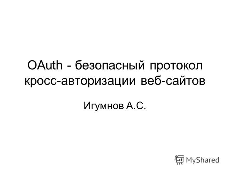 OAuth - безопасный протокол кросс-авторизации веб-сайтов Игумнов А.С.