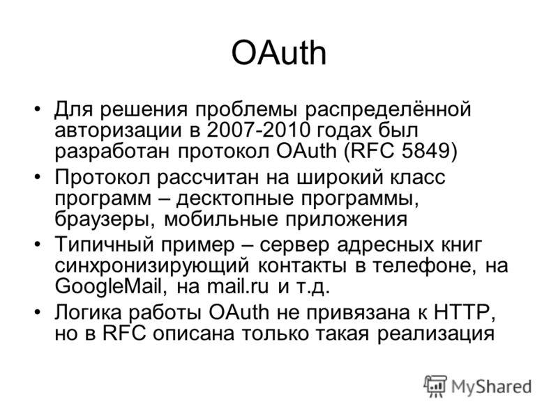 OAuth Для решения проблемы распределённой авторизации в 2007-2010 годах был разработан протокол OAuth (RFC 5849) Протокол рассчитан на широкий класс программ – десктопные программы, браузеры, мобильные приложения Типичный пример – сервер адресных кни