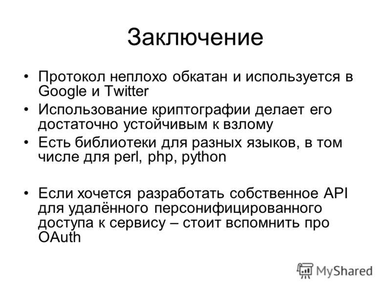 Заключение Протокол неплохо обкатан и используется в Google и Twitter Использование криптографии делает его достаточно устойчивым к взлому Есть библиотеки для разных языков, в том числе для perl, php, python Если хочется разработать собственное API д