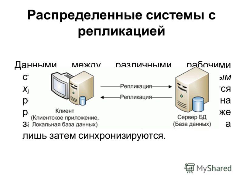 Распределенные системы с репликацией Данными между различными рабочими станциями и централизованным хранилищем данных, передаются репликацией. При вводе информации на рабочих станциях – данные также записываются в локальную базу данных, а лишь затем