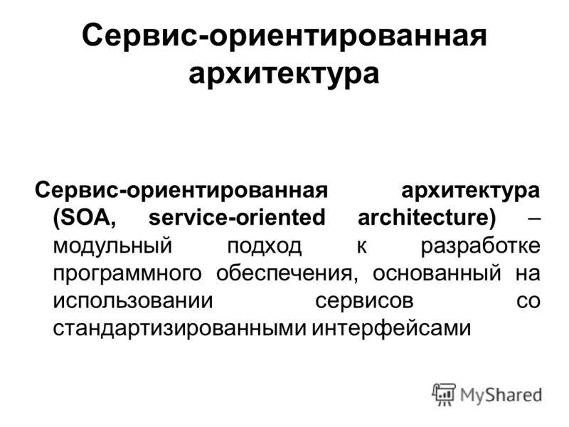 Сервис-ориентированная архитектура Сервис-ориентированная архитектура (SOA, service-oriented architecture) – модульный подход к разработке программного обеспечения, основанный на использовании сервисов со стандартизированными интерфейсами