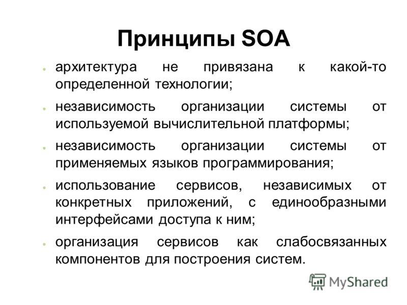 Принципы SOA архитектура не привязана к какой-то определенной технологии; независимость организации системы от используемой вычислительной платформы; независимость организации системы от применяемых языков программирования; использование сервисов, не