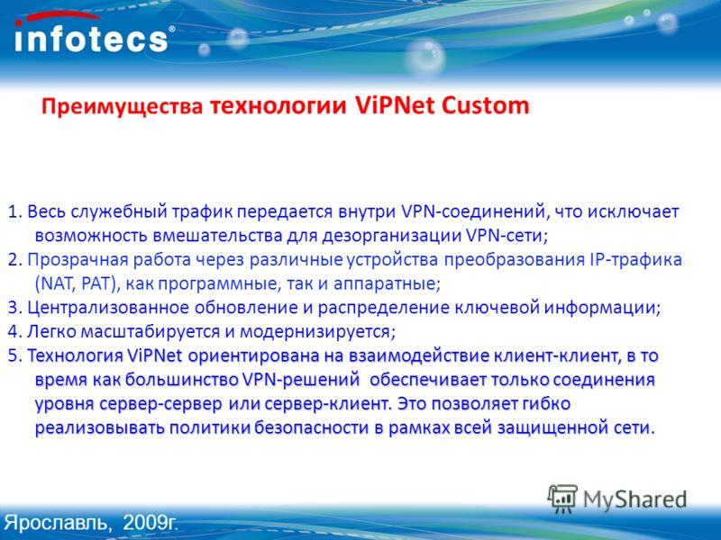 Преимущества технологии ViPNet Custom 1. Весь служебный трафик передается внутри VPN-соединений, что исключает возможность вмешательства для дезорганизации VPN-сети; 2. Прозрачная работа через различные устройства преобразования IP-трафика (NAT, PAT)