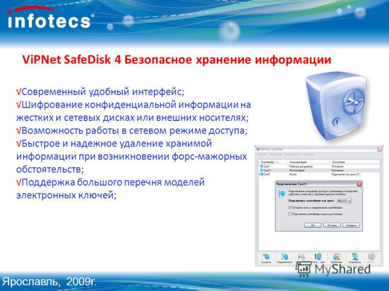 ViPNet SafeDisk 4 Безопасное хранение информации Современный удобный интерфейс; Шифрование конфиденциальной информации на жестких и сетевых дисках или внешних носителях; Возможность работы в сетевом режиме доступа; Быстрое и надежное удаление хранимо