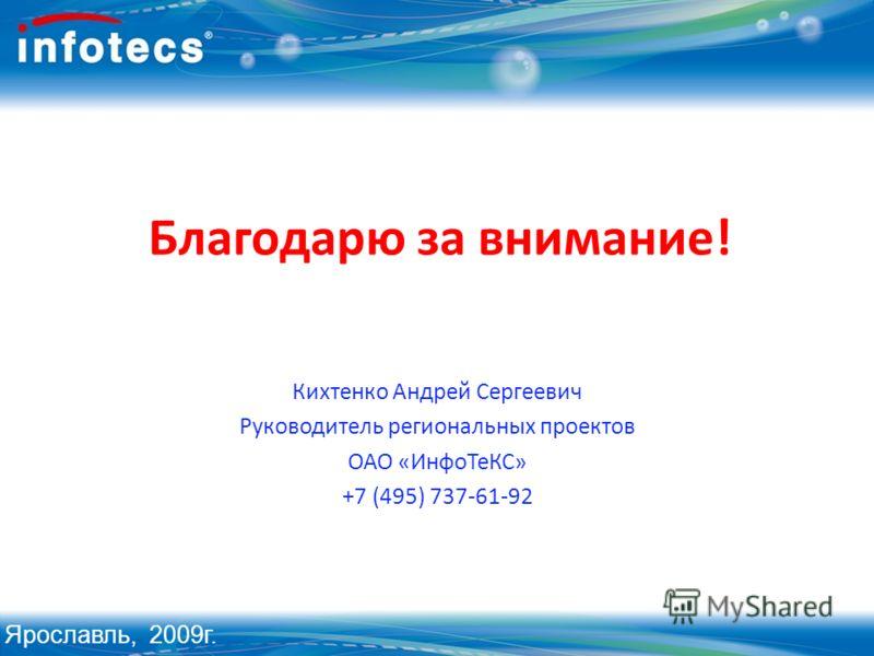 Благодарю за внимание! Кихтенко Андрей Сергеевич Руководитель региональных проектов ОАО «ИнфоТеКС» +7 (495) 737-61-92 Ярославль, 2009г.