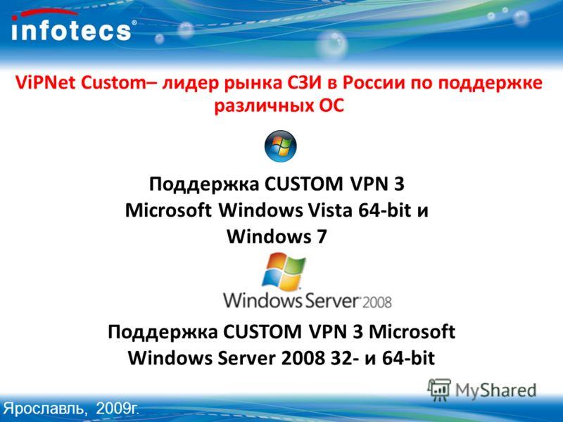 Поддержка CUSTOM VPN 3 Microsoft Windows Vista 64-bit и Windows 7 ViPNet Custom– лидер рынка СЗИ в России по поддержке различных ОС Поддержка CUSTOM VPN 3 Microsoft Windows Server 2008 32- и 64-bit Ярославль, 2009г.