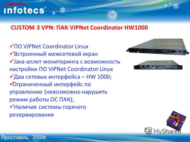 CUSTOM 3 VPN: ПАК ViPNet Coordinator HW1000 ПО ViPNet Coordinator Linux Встроенный межсетевой экран Java-аплет мониторинга с возможность настройки ПО ViPNet Coordinator Linux Два сетевых интерфейса – HW 1000; Ограниченный интерфейс по управлению (нев