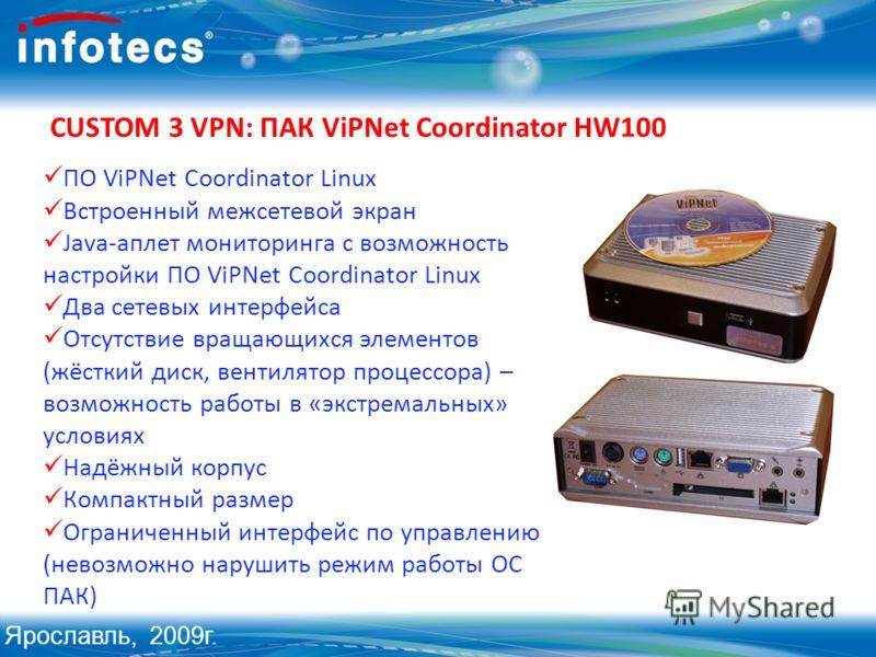 CUSTOM 3 VPN: ПАК ViPNet Coordinator HW100 ПО ViPNet Coordinator Linux Встроенный межсетевой экран Java-аплет мониторинга с возможность настройки ПО ViPNet Coordinator Linux Два сетевых интерфейса Отсутствие вращающихся элементов (жёсткий диск, венти