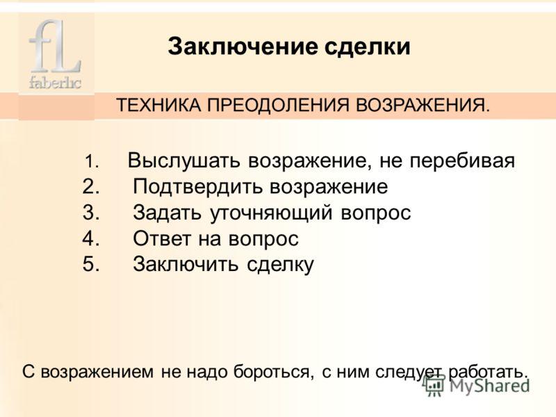 1. Выслушать возражение, не перебивая 2. Подтвердить возражение 3. Задать уточняющий вопрос 4. Ответ на вопрос 5. Заключить сделку С возражением не надо бороться, с ним следует работать. Заключение сделки ТЕХНИКА ПРЕОДОЛЕНИЯ ВОЗРАЖЕНИЯ.