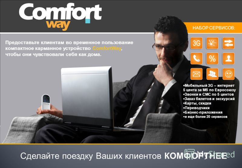 Предоставьте клиентам во временное пользование компактное карманное устройство ComfortWay, чтобы они чувствовали себя как дома. Сделайте поездку Ваших клиентов КОМФОРТНЕЕ НАБОР СЕРВИСОВ: Мобильный 3G – интернет 5 цента за Мб по Евросоюзу Звонки и СМС