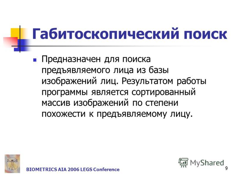 9 BIOMETRICS AIA 2006 LEGS Conference Габитоскопический поиск Предназначен для поиска предъявляемого лица из базы изображений лиц. Результатом работы программы является сортированный массив изображений по степени похожести к предъявляемому лицу.