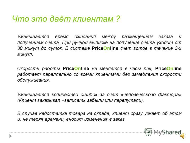 Как это устроено ? PriceOnline - это сайт, позволяющий клиентам работать со складским сервером самостоятельно. Это похоже на то, как если бы вы разрешили клиентам работать за терминалом менеджера (в 1С или другой складской программе) в вашем офисе. Р
