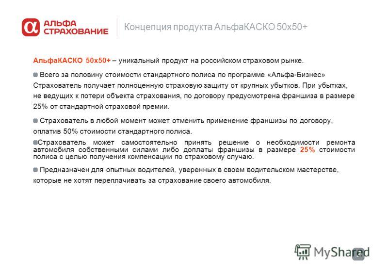 2 Концепция продукта АльфаКАСКО 50х50+ АльфаКАСКО 50х50+ – уникальный продукт на российском страховом рынке. Всего за половину стоимости стандартного полиса по программе «Альфа-Бизнес» Страхователь получает полноценную страховую защиту от крупных убы