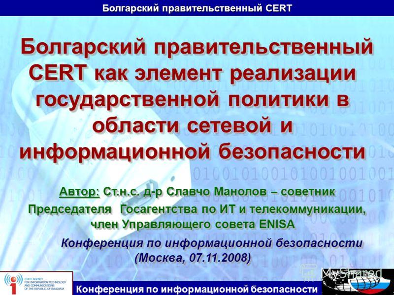Болгарский правительственный CERT Конференция по информационной безопасности Болгарский правительственный CERT как элемент реализации государственной политики в области сетевой и информационной безопасности Ст.н.с. д-р Славчо Манолов – советник Автор