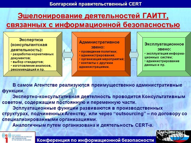 Болгарский правительственный CERT Конференция по информационной безопасности Эшелонирование деятельностей ГАИТТ, связанных с информационной безопасностью В самом Агентстве реализуются преимущественно административные функции. Экспертно-консультативна