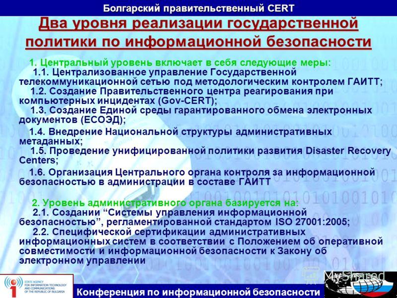 Болгарский правительственный CERT Конференция по информационной безопасности Два уровня реализации государственной политики по информационной безопасности 1. Центральный уровень включает в себя следующие меры: 1.1. Централизованное управление Государ