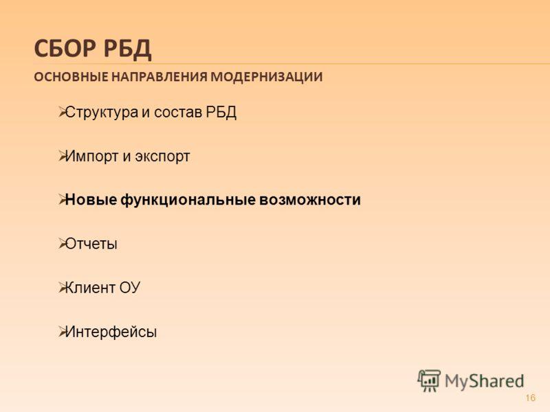 Структура и состав РБД Импорт и экспорт Новые функциональные возможности Отчеты Клиент ОУ Интерфейсы 16 СБОР РБД ОСНОВНЫЕ НАПРАВЛЕНИЯ МОДЕРНИЗАЦИИ