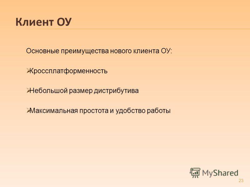 Клиент ОУ Основные преимущества нового клиента ОУ: Кроссплатформенность Небольшой размер дистрибутива Максимальная простота и удобство работы 23